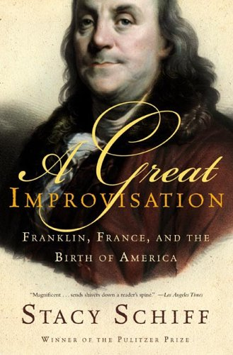 Stacy  Schiff A Great Improvisation Franklin, France and the Birth of America